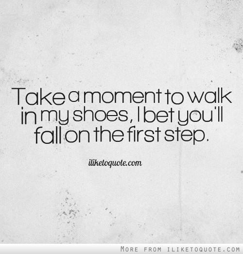 Take a moment to walk in my shoes, I bet you',ll fall on the first