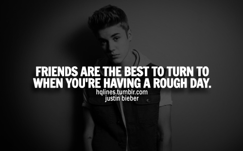 friends are the best to turn to when you by justin bieber